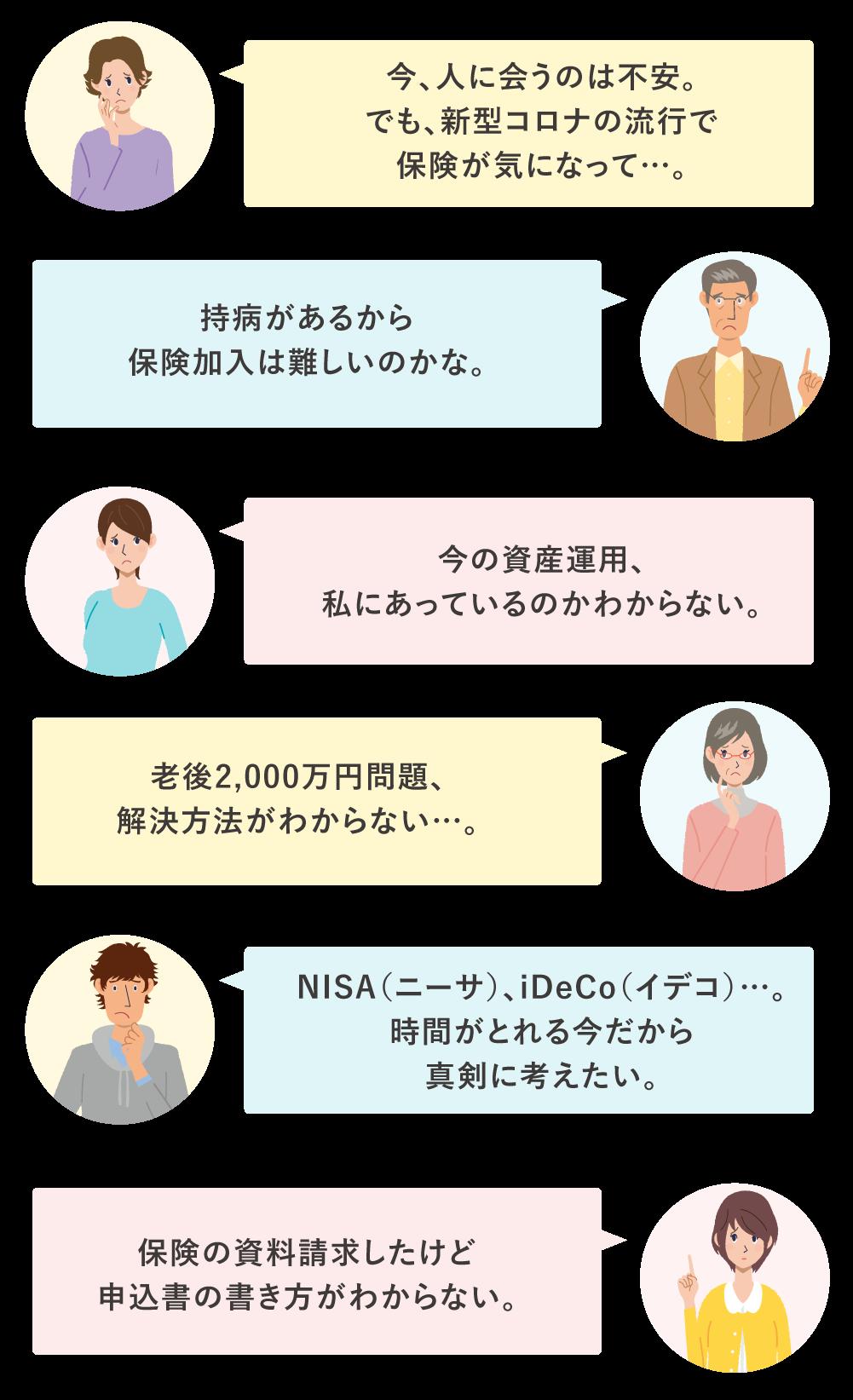 今、人に会うのは不安。 でも、新型コロナの流行で保険が気になって…。持病があるから保険加入は難しいのかな。今の資産運用、私にあっているのかわからない。老後2,000万円問題、解決方法がわからない…。NISA(ニーサ)、iDeCo(イデコ)…。 時間がとれる今だから真剣に考えたい。保険の資料請求したけど 申込書の書き方がわからない。