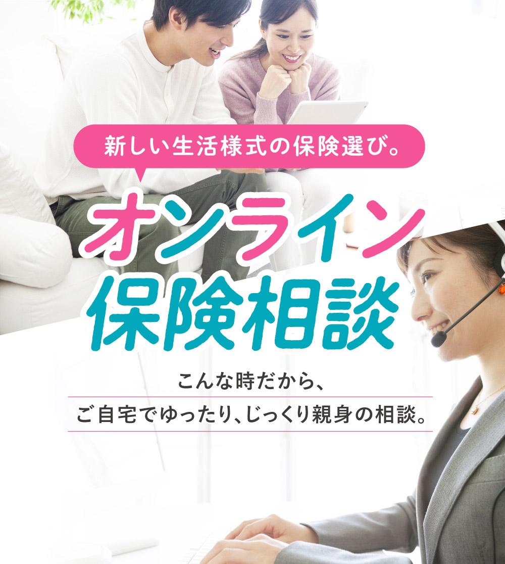 新しい生活様式の保険選び。オンライン保険相談 こんな時だから、ご自宅でゆったり、じっくり親身の相談。